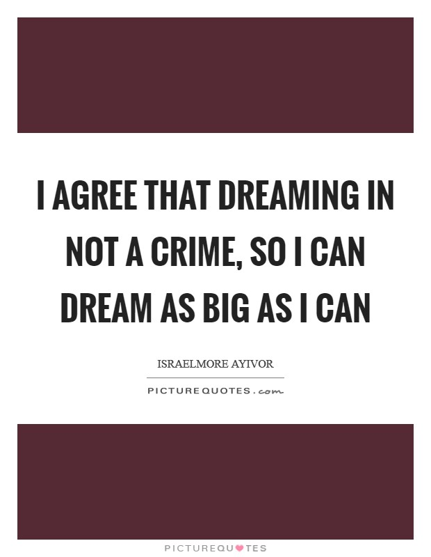 I agree that dreaming in not a crime, so I can dream as big as I can Picture Quote #1