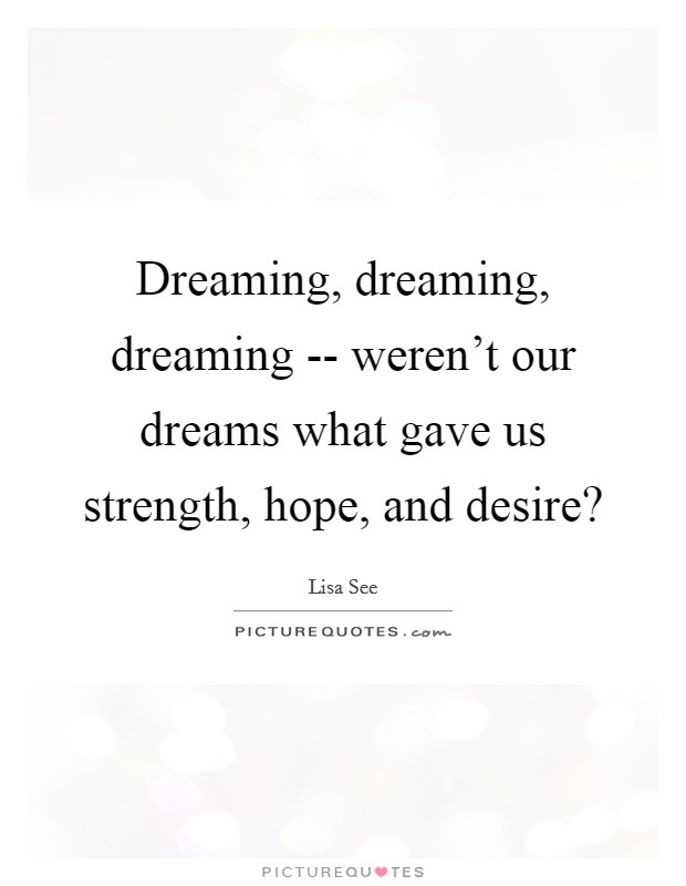 Dreaming, dreaming, dreaming -- weren't our dreams what gave us strength, hope, and desire? Picture Quote #1