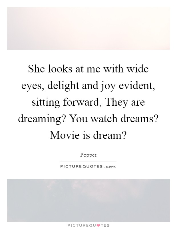She looks at me with wide eyes, delight and joy evident, sitting forward, They are dreaming? You watch dreams? Movie is dream? Picture Quote #1