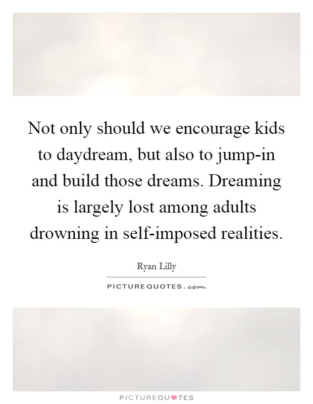 Not only should we encourage kids to daydream, but also to jump-in and build those dreams. Dreaming is largely lost among adults drowning in self-imposed realities Picture Quote #1