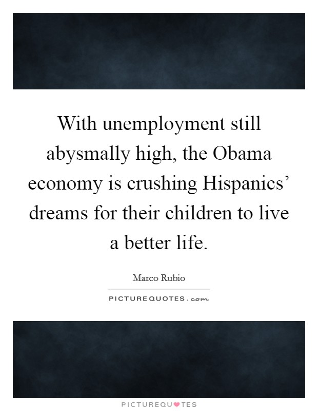 With unemployment still abysmally high, the Obama economy is crushing Hispanics' dreams for their children to live a better life Picture Quote #1
