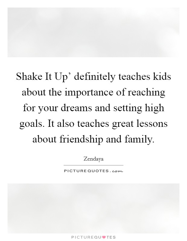 Shake It Up' definitely teaches kids about the importance of reaching for your dreams and setting high goals. It also teaches great lessons about friendship and family. Picture Quote #1