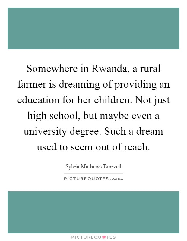 Somewhere in Rwanda, a rural farmer is dreaming of providing an education for her children. Not just high school, but maybe even a university degree. Such a dream used to seem out of reach Picture Quote #1