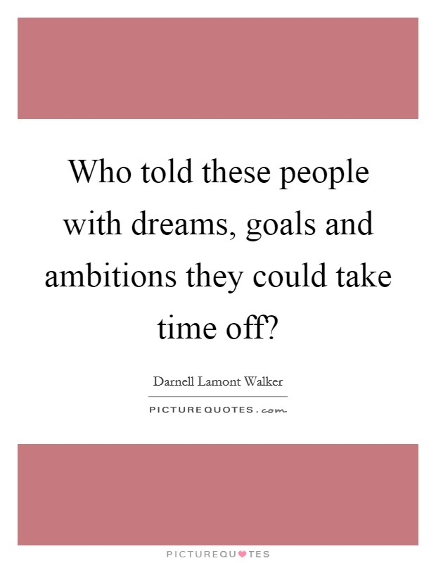 Who told these people with dreams, goals and ambitions they could take time off? Picture Quote #1