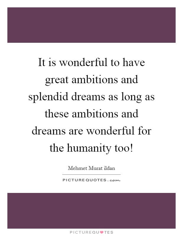 It is wonderful to have great ambitions and splendid dreams as long as these ambitions and dreams are wonderful for the humanity too! Picture Quote #1