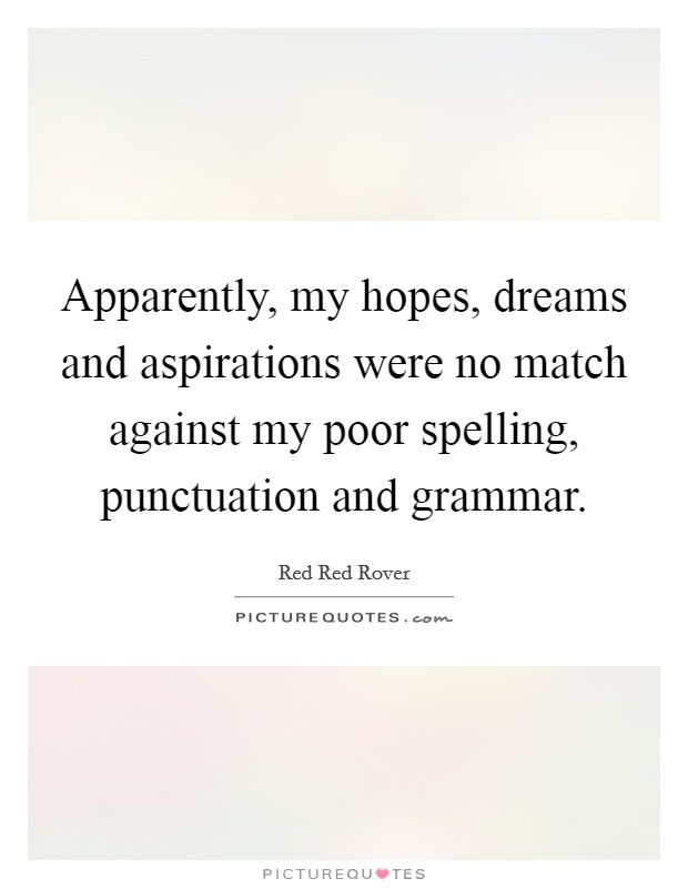 Apparently, my hopes, dreams and aspirations were no match against my poor spelling, punctuation and grammar Picture Quote #1