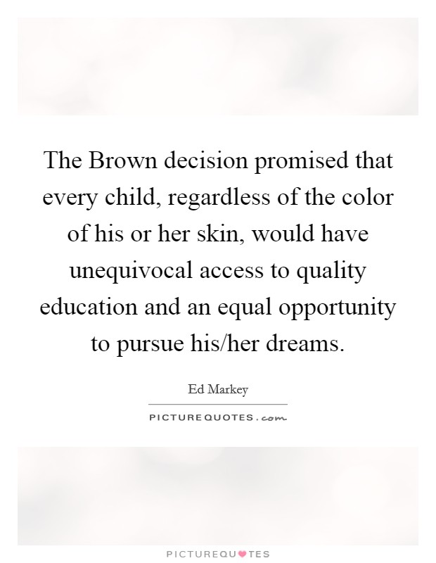 The Brown decision promised that every child, regardless of the color of his or her skin, would have unequivocal access to quality education and an equal opportunity to pursue his/her dreams Picture Quote #1