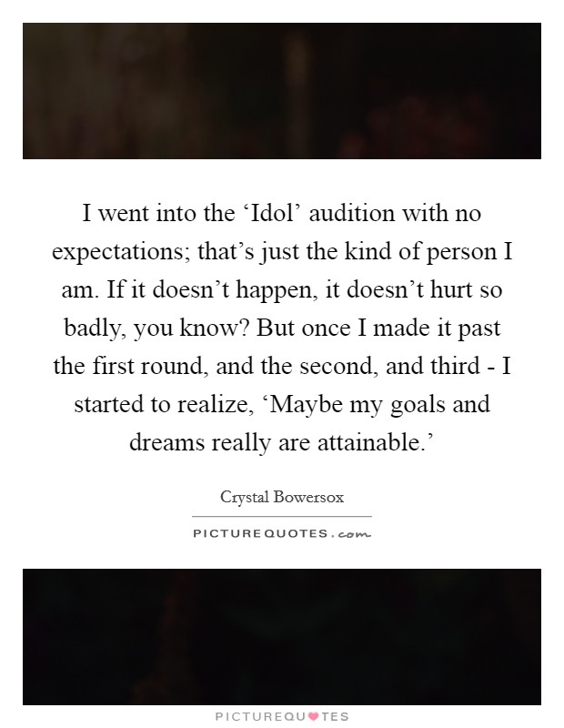 I went into the 'Idol' audition with no expectations; that's just the kind of person I am. If it doesn't happen, it doesn't hurt so badly, you know? But once I made it past the first round, and the second, and third - I started to realize, 'Maybe my goals and dreams really are attainable.' Picture Quote #1