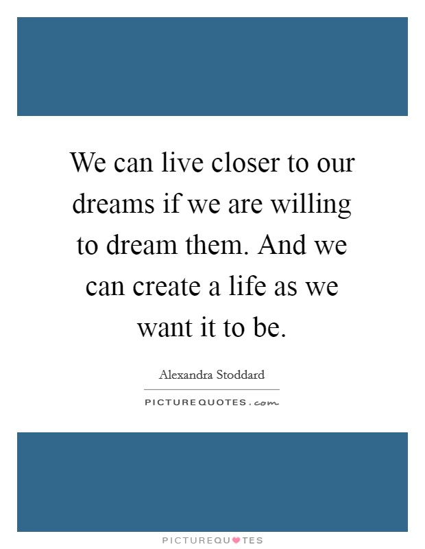 We can live closer to our dreams if we are willing to dream them. And we can create a life as we want it to be Picture Quote #1
