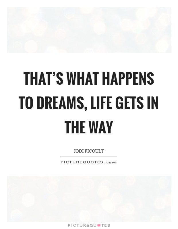 That's what happens to dreams, life gets in the way Picture Quote #1