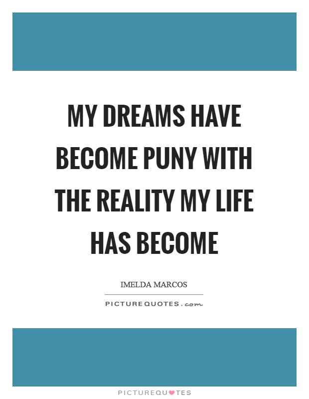 My dreams have become puny with the reality my life has become Picture Quote #1