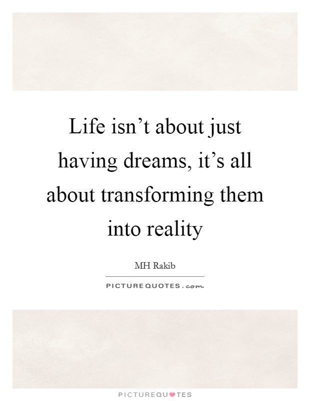 Life isn't about just having dreams, it's all about transforming them into reality Picture Quote #1