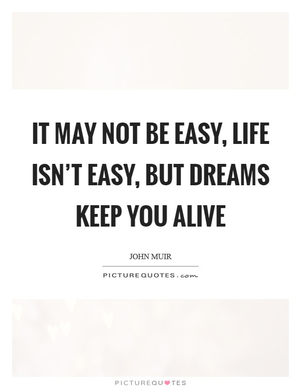It may not be easy, life isn't easy, but dreams keep you alive Picture Quote #1
