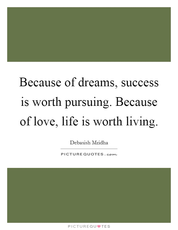 Because of dreams, success is worth pursuing. Because of love, life is worth living Picture Quote #1