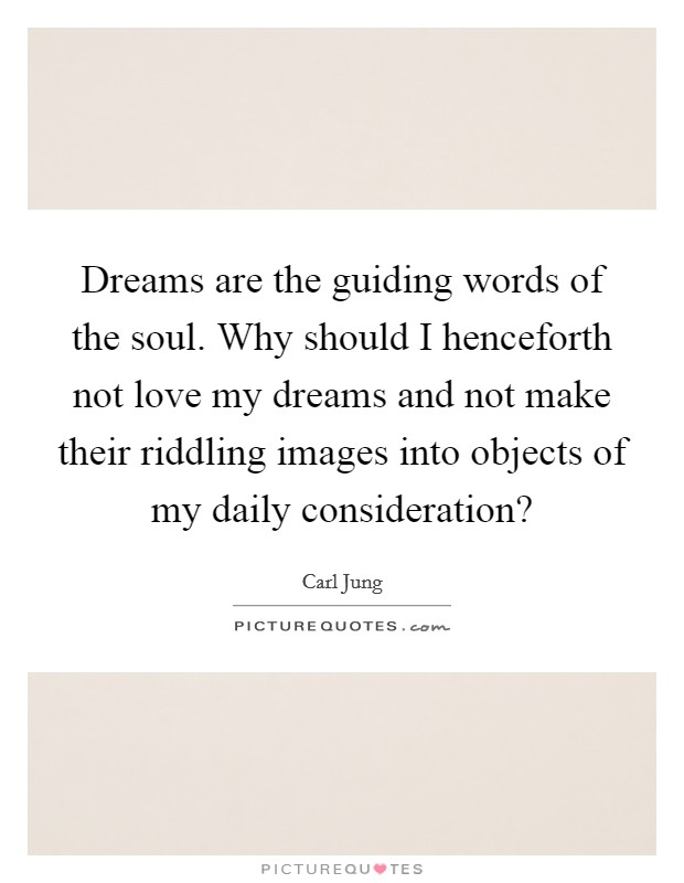 Dreams are the guiding words of the soul. Why should I henceforth not love my dreams and not make their riddling images into objects of my daily consideration? Picture Quote #1