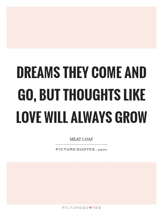 Dreams they come and go, but thoughts like love will always grow Picture Quote #1