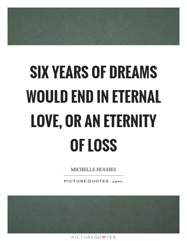Six years of dreams would end in eternal love, or an eternity of loss Picture Quote #1