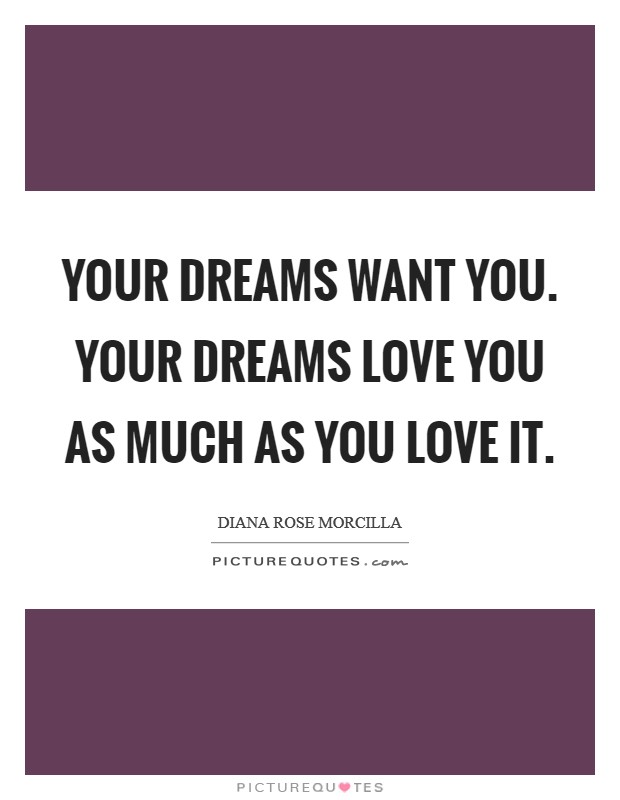 YOUR DREAMS WANT YOU. YOUR DREAMS LOVE YOU AS MUCH AS YOU LOVE IT Picture Quote #1