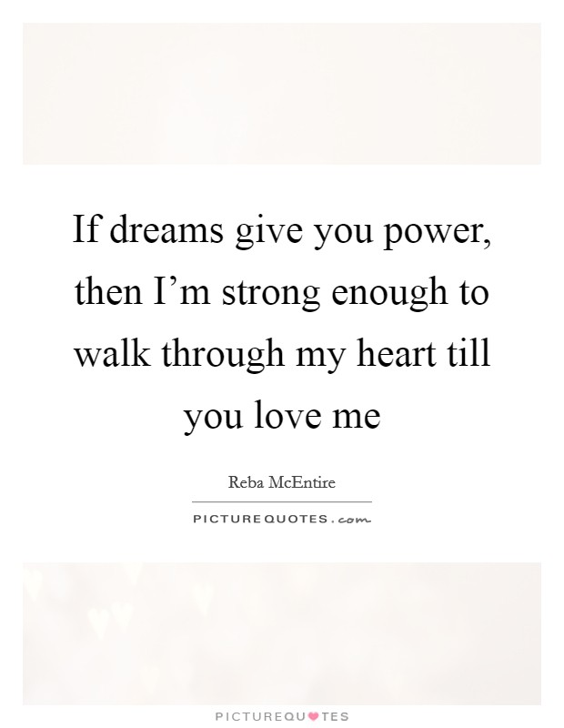 If dreams give you power, then I'm strong enough to walk through my heart till you love me Picture Quote #1