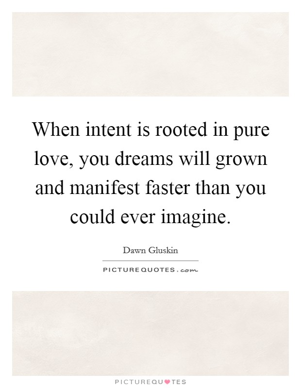 When intent is rooted in pure love, you dreams will grown and manifest faster than you could ever imagine Picture Quote #1