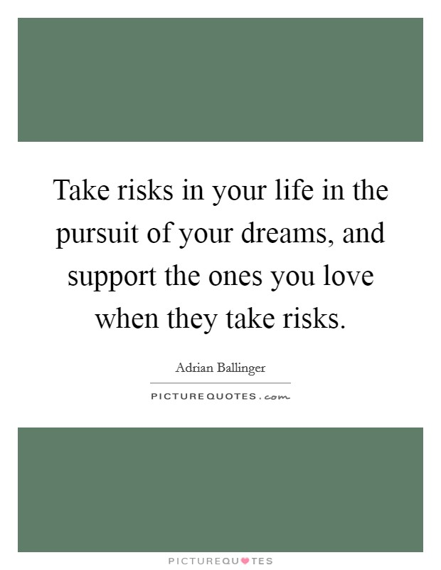 Take risks in your life in the pursuit of your dreams, and support the ones you love when they take risks Picture Quote #1