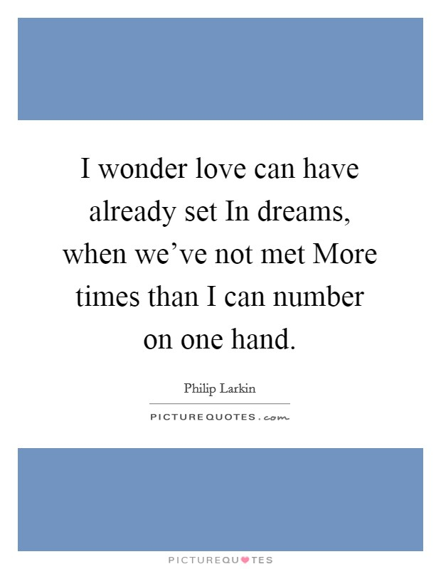 I wonder love can have already set In dreams, when we've not met More times than I can number on one hand Picture Quote #1
