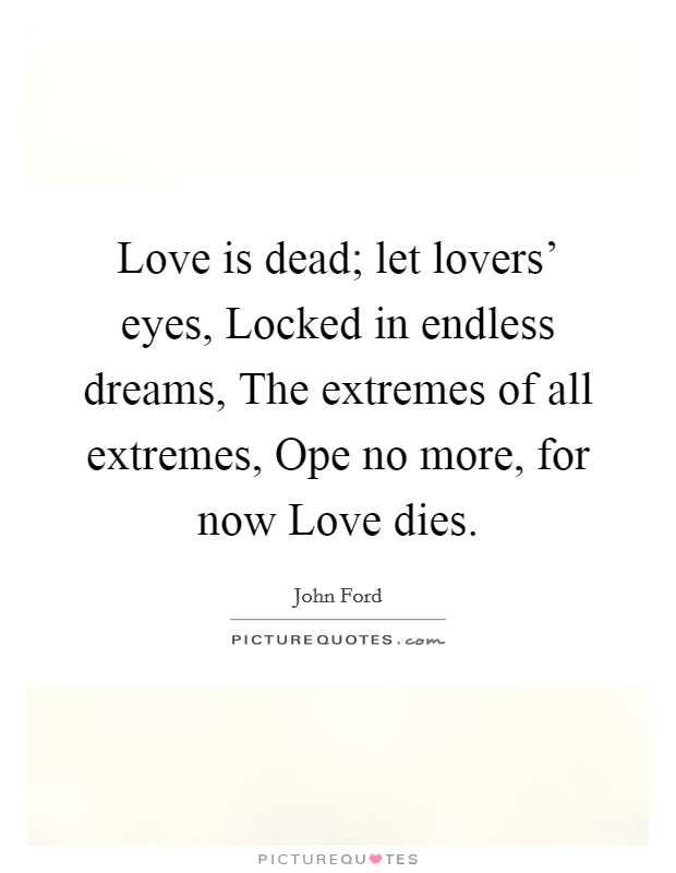 Love is dead; let lovers' eyes, Locked in endless dreams, The extremes of all extremes, Ope no more, for now Love dies Picture Quote #1