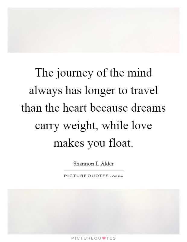 The journey of the mind always has longer to travel than the heart because dreams carry weight, while love makes you float Picture Quote #1