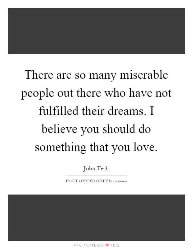 There are so many miserable people out there who have not fulfilled their dreams. I believe you should do something that you love Picture Quote #1