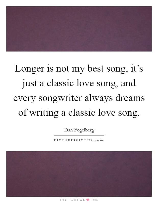 Longer is not my best song, it's just a classic love song, and every songwriter always dreams of writing a classic love song Picture Quote #1
