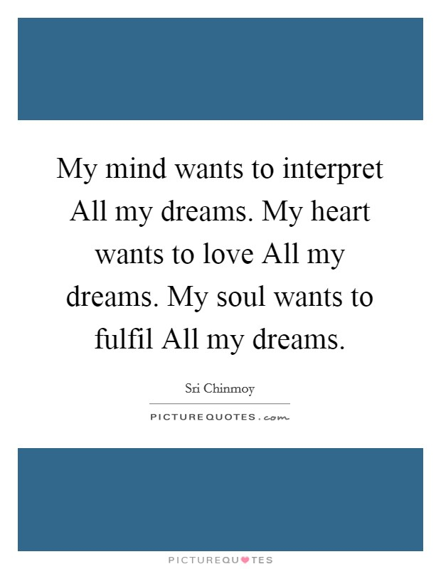 My mind wants to interpret All my dreams. My heart wants to love All my dreams. My soul wants to fulfil All my dreams Picture Quote #1