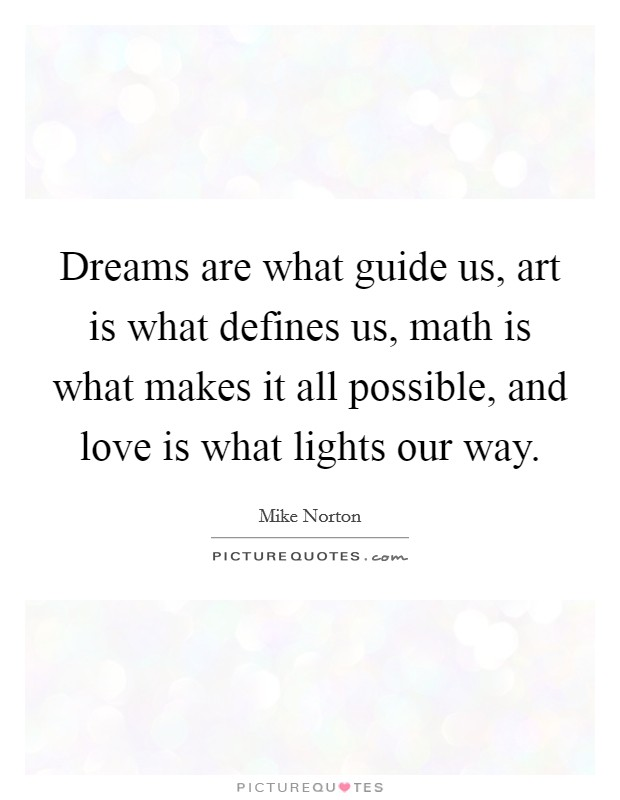 Dreams are what guide us, art is what defines us, math is what makes it all possible, and love is what lights our way Picture Quote #1