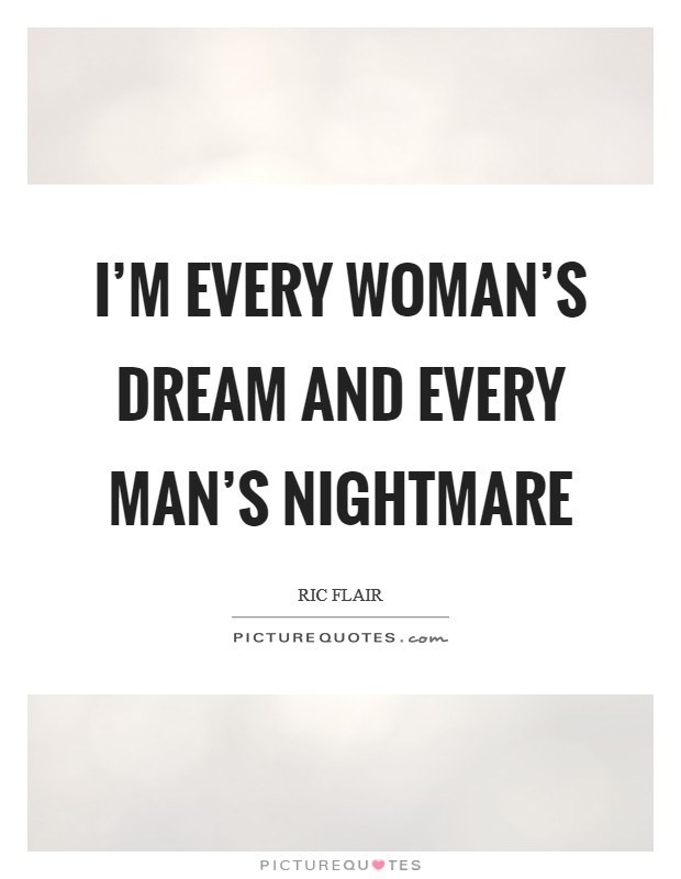 I'm every woman's dream and every man's nightmare ...