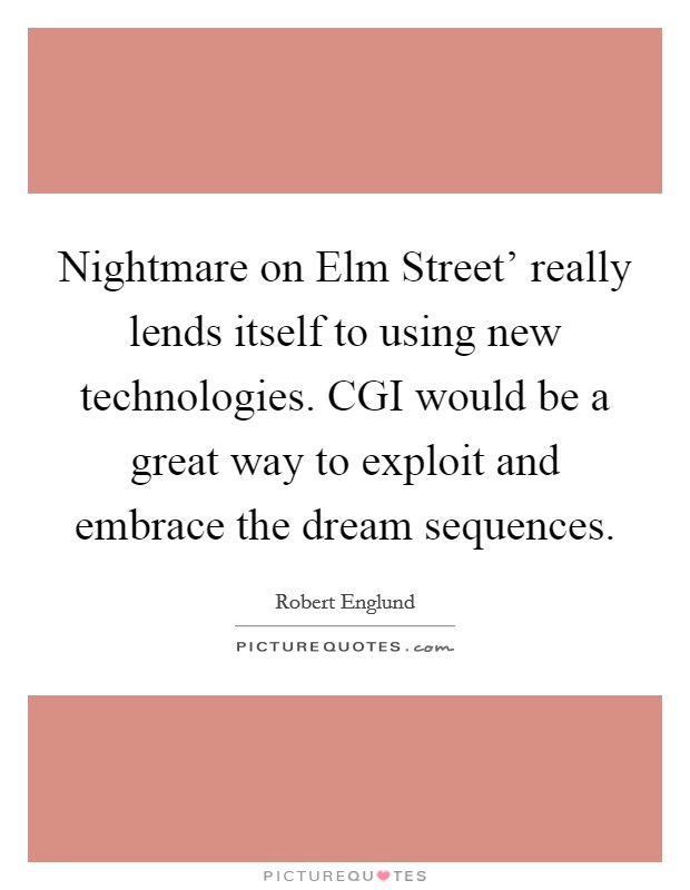 Nightmare on Elm Street' really lends itself to using new technologies. CGI would be a great way to exploit and embrace the dream sequences Picture Quote #1