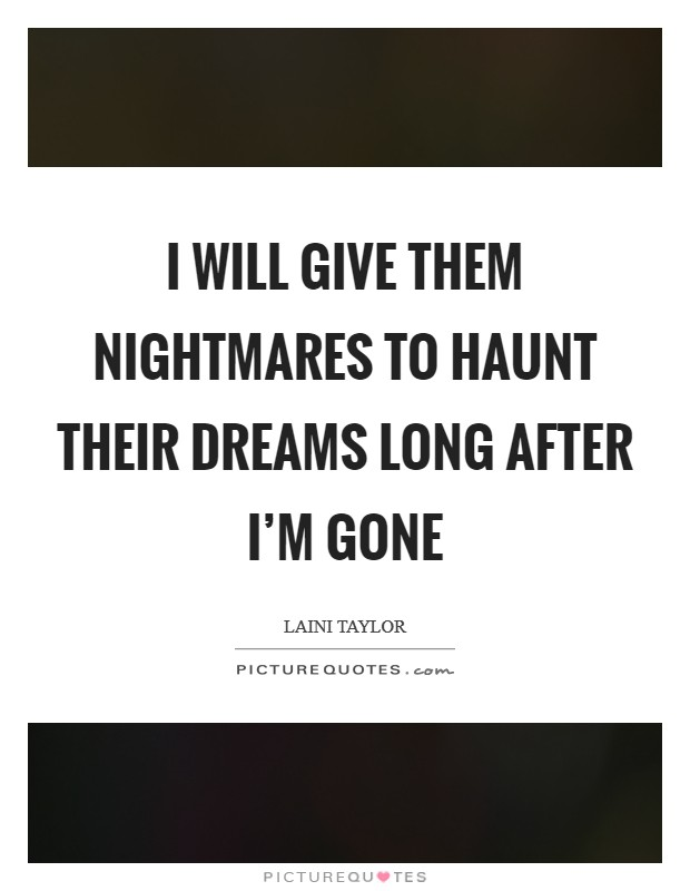 I will give them nightmares to haunt their dreams long after I'm gone Picture Quote #1