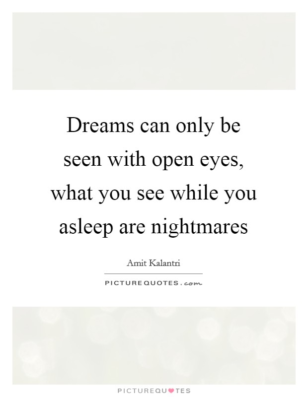 Dreams can only be seen with open eyes, what you see while you asleep are nightmares Picture Quote #1