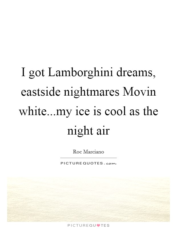 I got Lamborghini dreams, eastside nightmares Movin white...my ice is cool as the night air Picture Quote #1