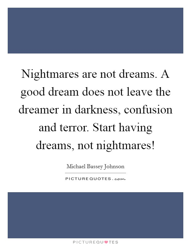 Nightmares are not dreams. A good dream does not leave the dreamer in darkness, confusion and terror. Start having dreams, not nightmares! Picture Quote #1