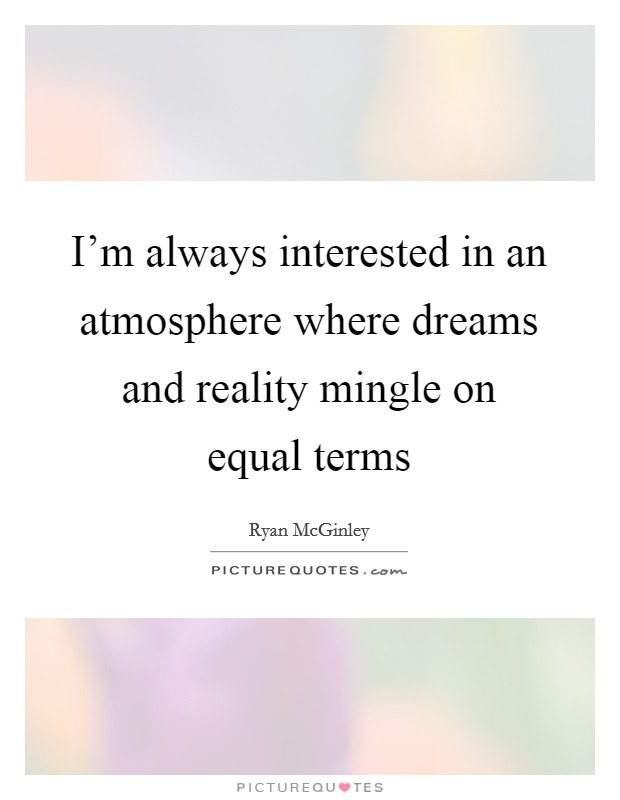 I'm always interested in an atmosphere where dreams and reality mingle on equal terms Picture Quote #1