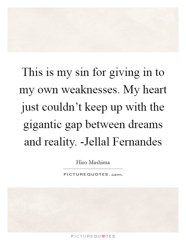 This is my sin for giving in to my own weaknesses. My heart just couldn't keep up with the gigantic gap between dreams and reality. -Jellal Fernandes Picture Quote #1