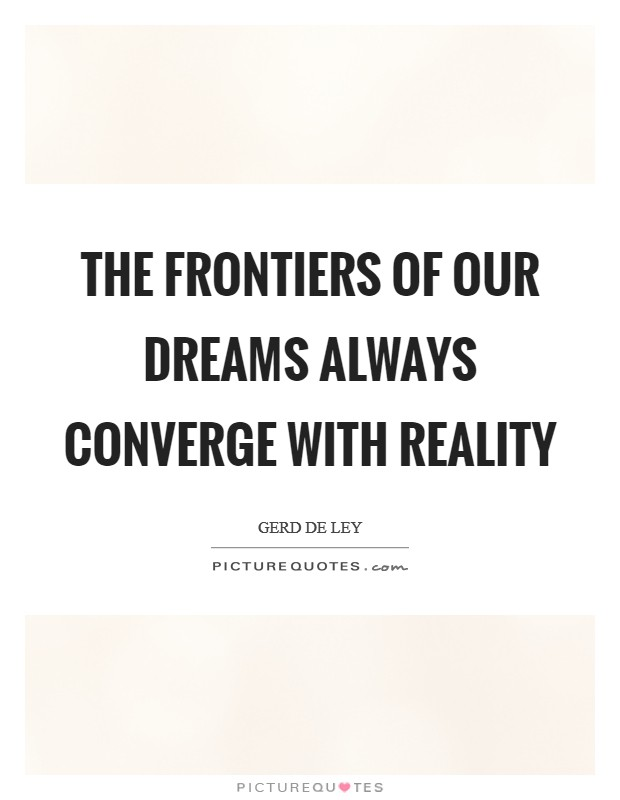 The frontiers of our dreams always converge with reality Picture Quote #1