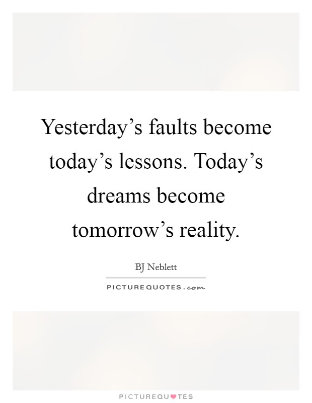 Yesterday's faults become today's lessons. Today's dreams become tomorrow's reality Picture Quote #1