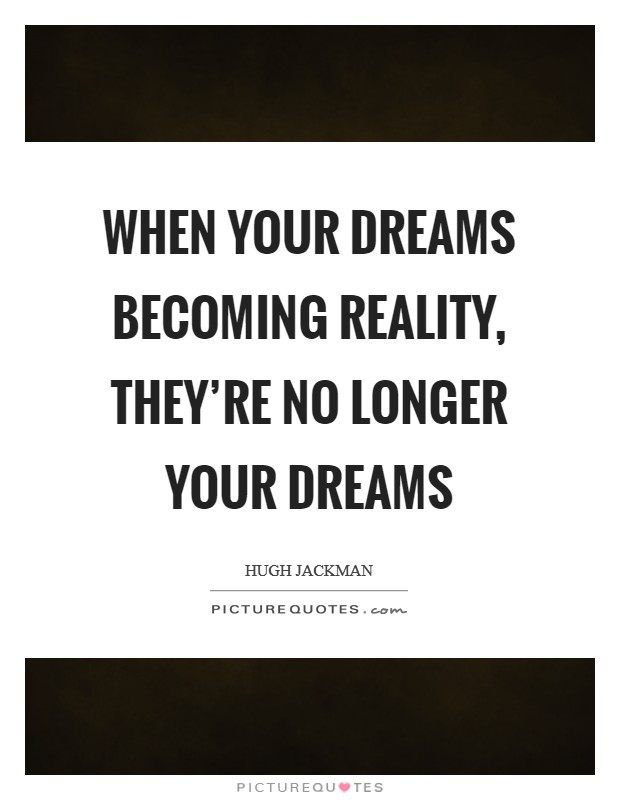 When your dreams becoming reality, they're no longer your dreams Picture Quote #1