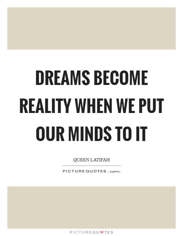 Dreams become reality when we put our minds to it Picture Quote #1