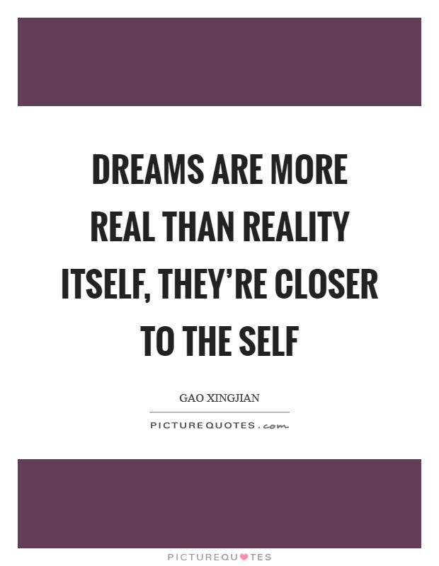 Dreams are more real than reality itself, they're closer to the self Picture Quote #1