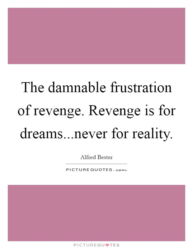 The damnable frustration of revenge. Revenge is for dreams...never for reality Picture Quote #1