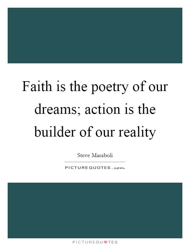 Faith is the poetry of our dreams; action is the builder of our reality Picture Quote #1