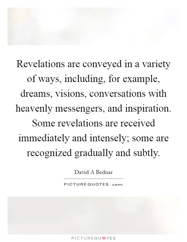 Revelations are conveyed in a variety of ways, including, for example, dreams, visions, conversations with heavenly messengers, and inspiration. Some revelations are received immediately and intensely; some are recognized gradually and subtly Picture Quote #1