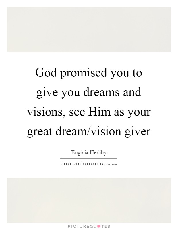 God promised you to give you dreams and visions, see Him as your great dream/vision giver Picture Quote #1