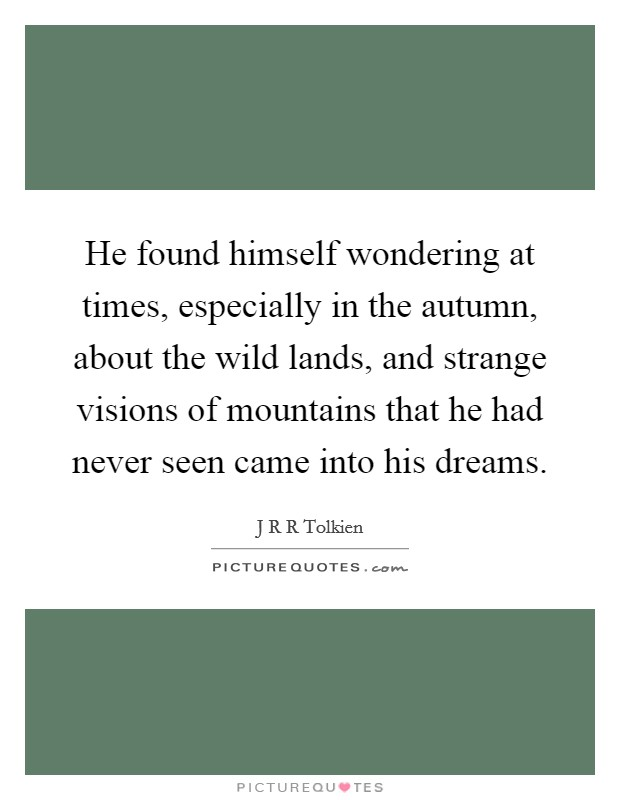 He found himself wondering at times, especially in the autumn, about the wild lands, and strange visions of mountains that he had never seen came into his dreams Picture Quote #1